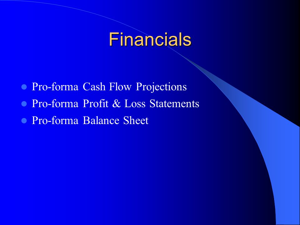 Financials Pro-forma Cash Flow Projections Pro-forma Profit & Loss Statements Pro-forma Balance Sheet
