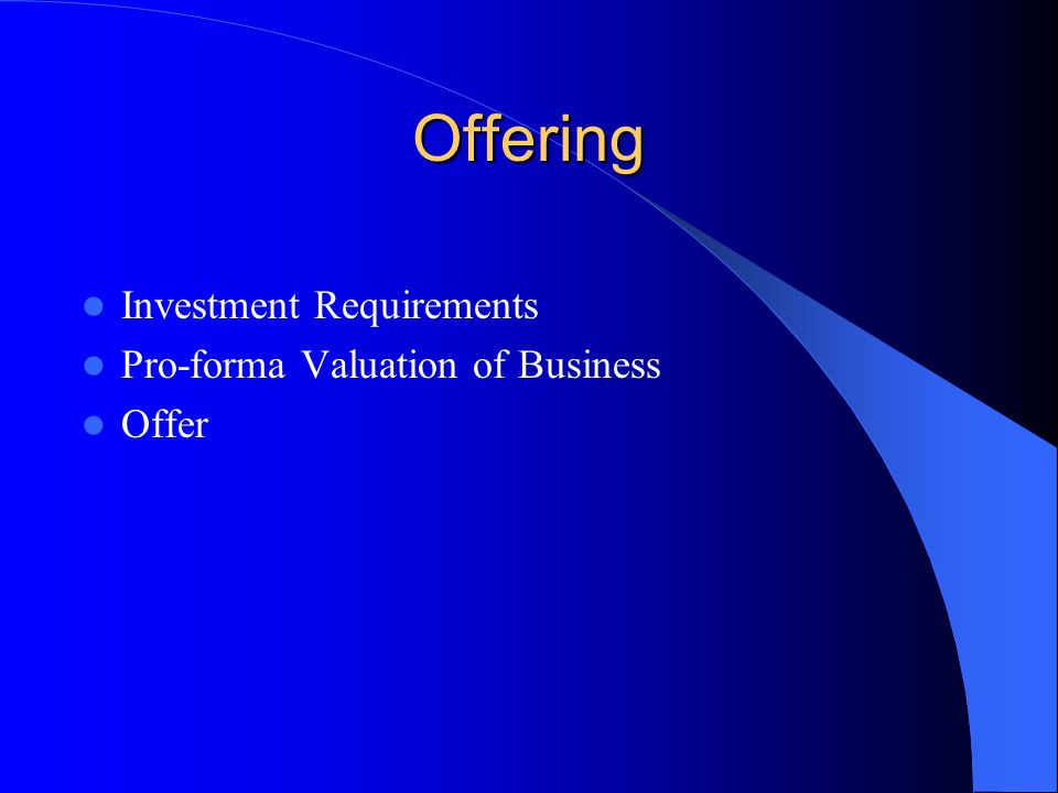 Offering Investment Requirements Pro-forma Valuation of Business Offer