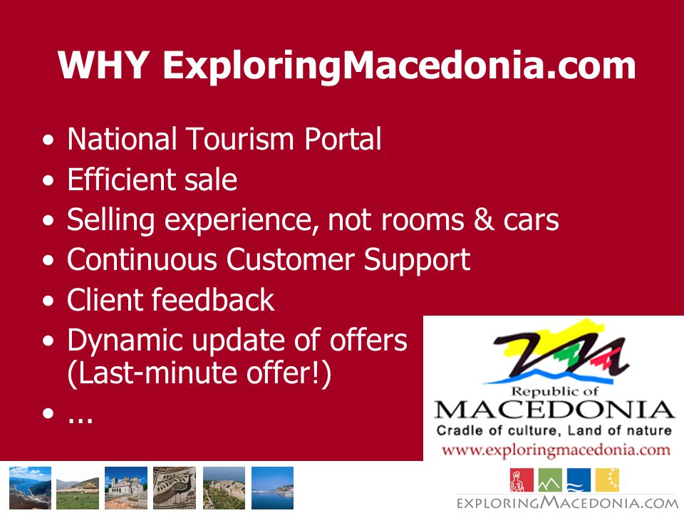 WHY ExploringMacedonia.com National Tourism Portal Efficient sale Selling experience, not rooms & cars Continuous Customer Support Client feedback Dynamic update of offers (Last-minute offer!)...