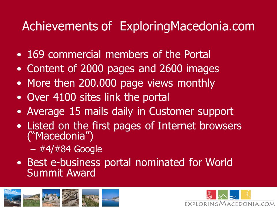 Achievements of ExploringMacedonia.com 169 commercial members of the Portal Content of 2000 pages and 2600 images More then page views monthly Over 4100 sites link the portal Average 15 mails daily in Customer support Listed on the first pages of Internet browsers ( Macedonia ) –#4/#84 Google Best e-business portal nominated for World Summit Award