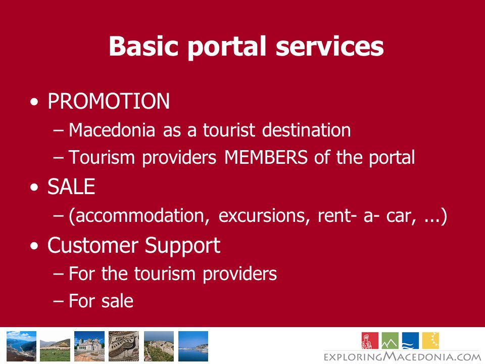 Basic portal services PROMOTION –Macedonia as a tourist destination –Tourism providers MEMBERS of the portal SALE –(accommodation, excursions, rent- a- car,...) Customer Support –For the tourism providers –For sale