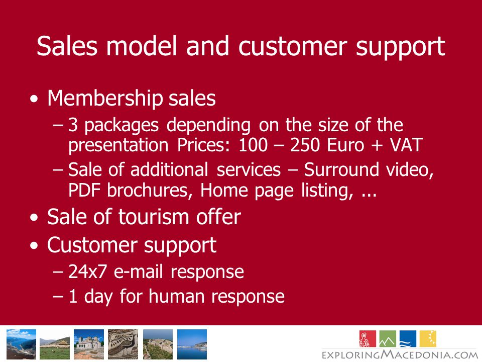 Sales model and customer support Membership sales –3 packages depending on the size of the presentation Prices: 100 – 250 Euro + VAT –Sale of additional services – Surround video, PDF brochures, Home page listing,...