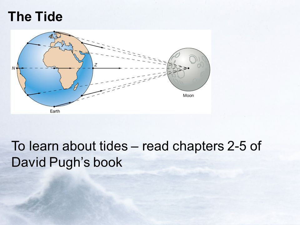 The Tide To learn about tides – read chapters 2-5 of David Pugh's book