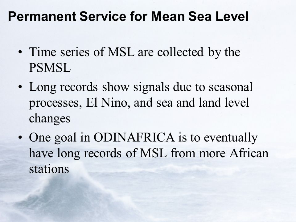 Permanent Service for Mean Sea Level Time series of MSL are collected by the PSMSL Long records show signals due to seasonal processes, El Nino, and sea and land level changes One goal in ODINAFRICA is to eventually have long records of MSL from more African stations