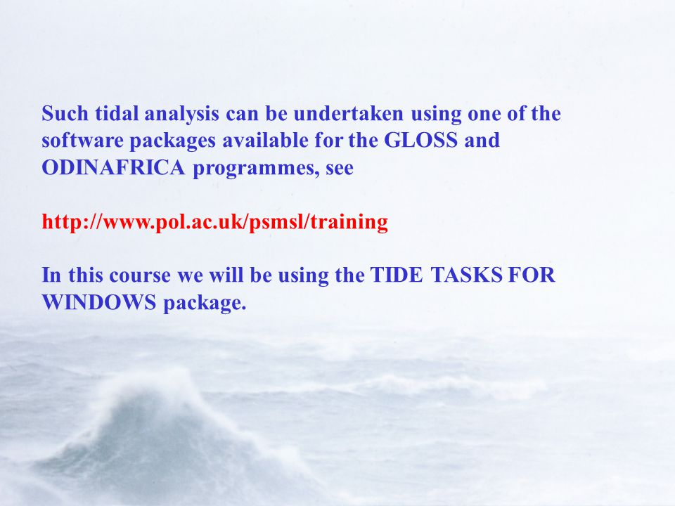 Such tidal analysis can be undertaken using one of the software packages available for the GLOSS and ODINAFRICA programmes, see   In this course we will be using the TIDE TASKS FOR WINDOWS package.
