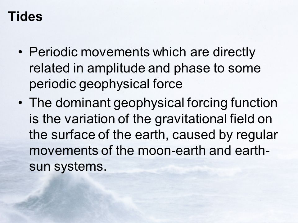 Tides Periodic movements which are directly related in amplitude and phase to some periodic geophysical force The dominant geophysical forcing function is the variation of the gravitational field on the surface of the earth, caused by regular movements of the moon-earth and earth- sun systems.