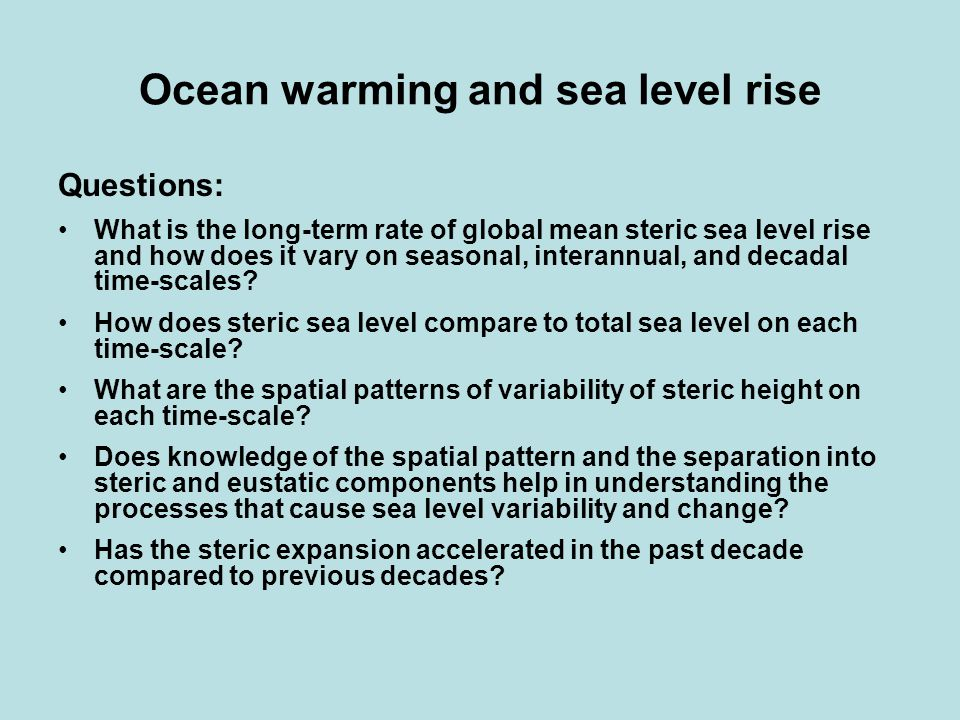 Ocean warming and sea level rise Questions: What is the long-term rate of global mean steric sea level rise and how does it vary on seasonal, interannual, and decadal time-scales.