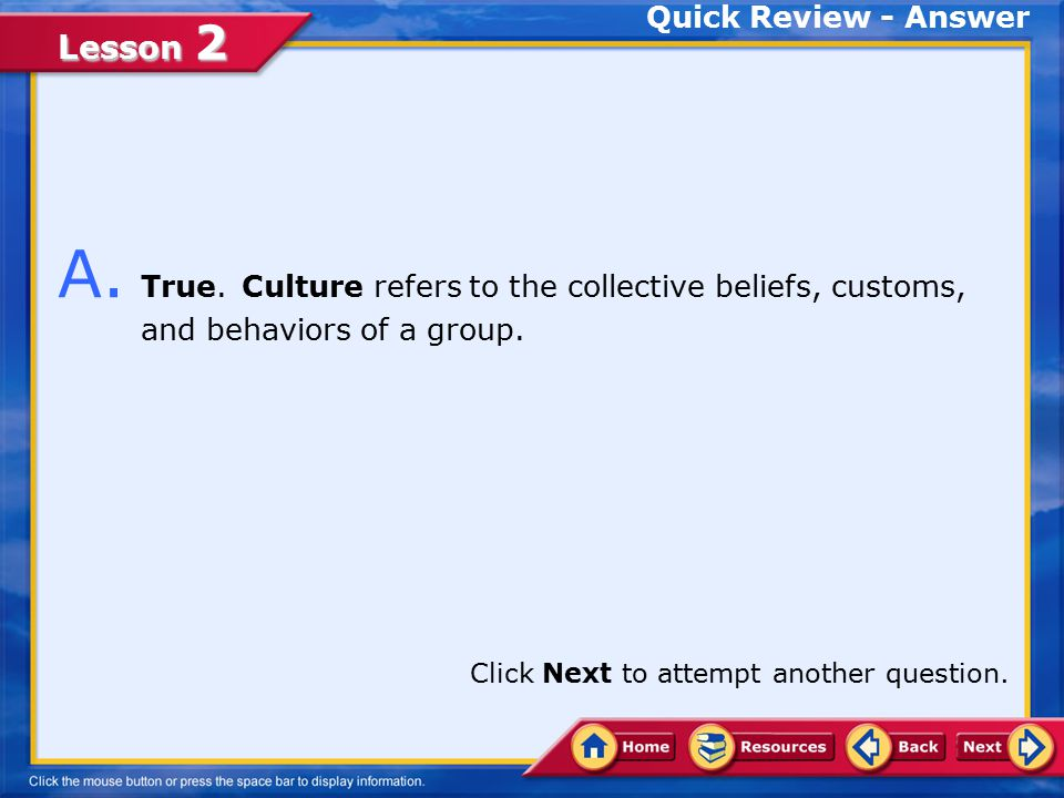 Lesson 2 Q. Culture refers to the collective beliefs, customs, and behaviors of a group.