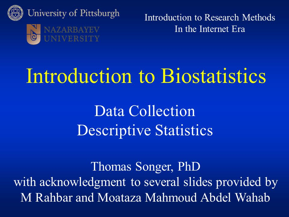 Thomas Songer, PhD with acknowledgment to several slides provided by M Rahbar and Moataza Mahmoud Abdel Wahab Introduction to Research Methods In the Internet Era Data Collection Descriptive Statistics Introduction to Biostatistics