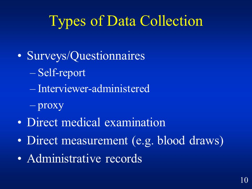 Types of Data Collection Surveys/Questionnaires –Self-report –Interviewer-administered –proxy Direct medical examination Direct measurement (e.g.