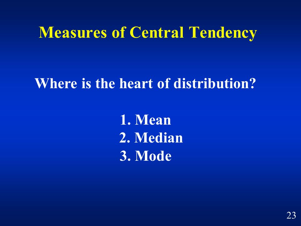 Measures of Central Tendency Where is the heart of distribution 1. Mean 2. Median 3. Mode 23