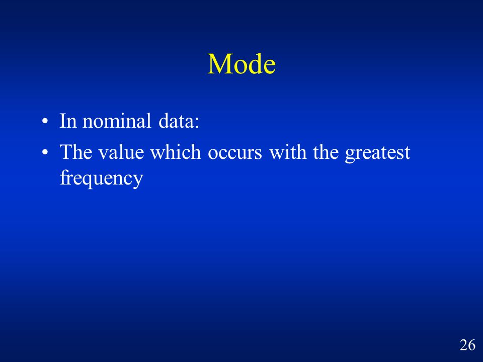 Mode In nominal data: The value which occurs with the greatest frequency 26