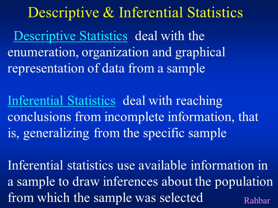 Descriptive & Inferential Statistics Descriptive Statistics deal with the enumeration, organization and graphical representation of data from a sample Inferential Statistics deal with reaching conclusions from incomplete information, that is, generalizing from the specific sample Inferential statistics use available information in a sample to draw inferences about the population from which the sample was selected Rahbar