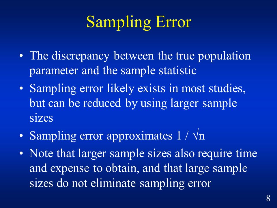 Sampling Error The discrepancy between the true population parameter and the sample statistic Sampling error likely exists in most studies, but can be reduced by using larger sample sizes Sampling error approximates 1 / √n Note that larger sample sizes also require time and expense to obtain, and that large sample sizes do not eliminate sampling error 8