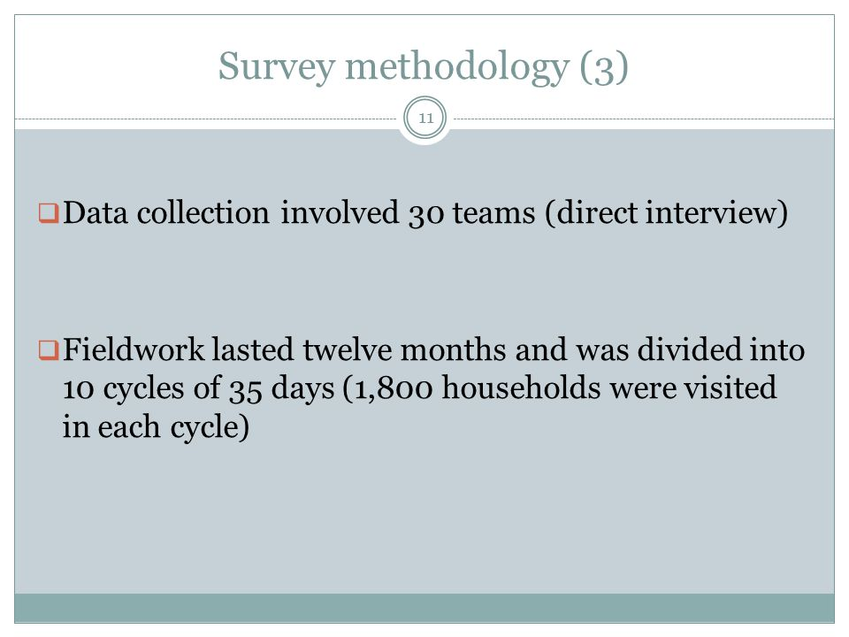 Survey methodology (3) 11  Data collection involved 30 teams (direct interview)  Fieldwork lasted twelve months and was divided into 10 cycles of 35 days (1,800 households were visited in each cycle)