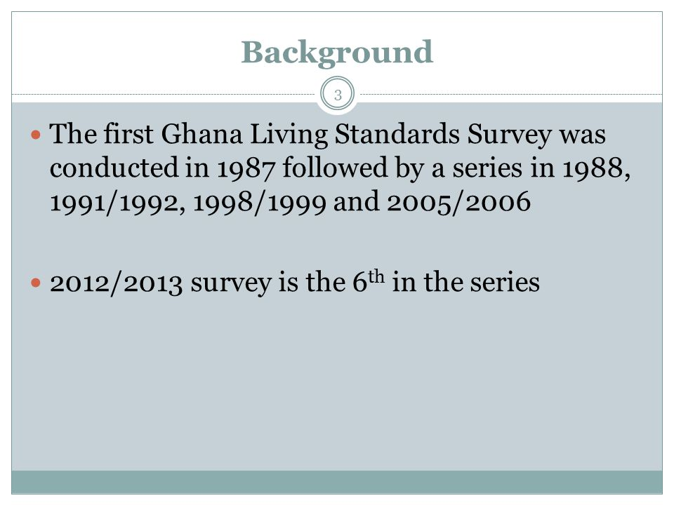 Background The first Ghana Living Standards Survey was conducted in 1987 followed by a series in 1988, 1991/1992, 1998/1999 and 2005/ /2013 survey is the 6 th in the series 3