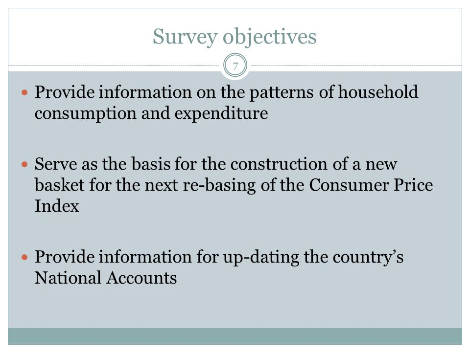 Survey objectives Provide information on the patterns of household consumption and expenditure Serve as the basis for the construction of a new basket for the next re-basing of the Consumer Price Index Provide information for up-dating the country's National Accounts 7