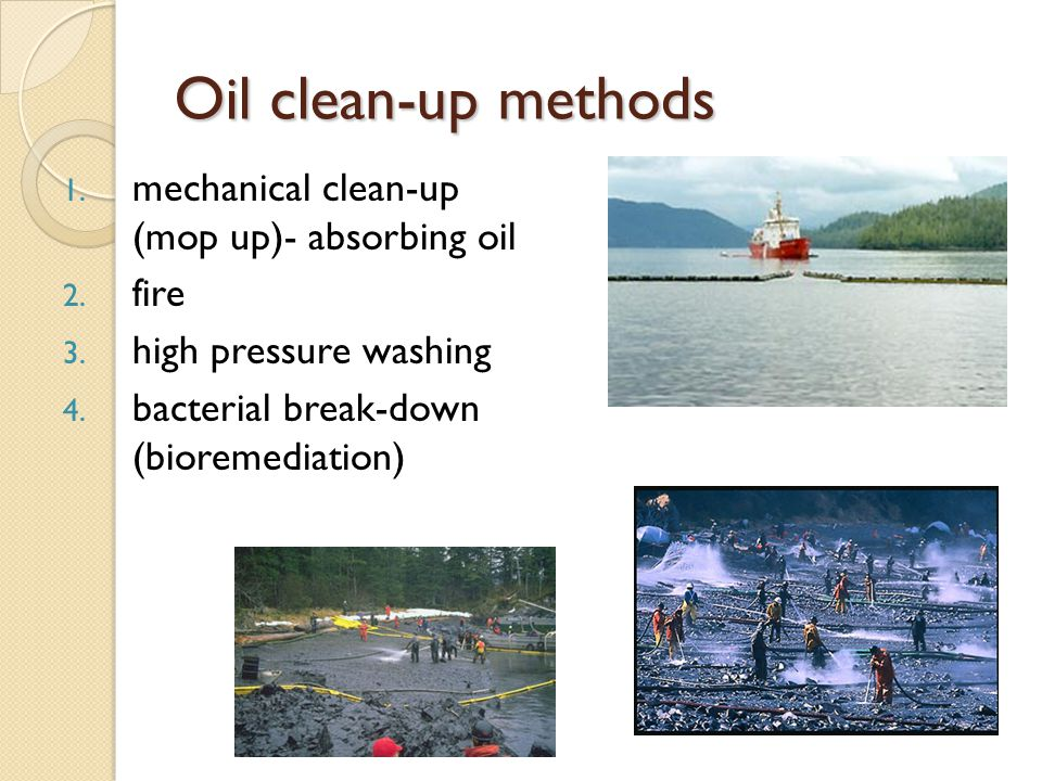 Oil clean-up methods 1. mechanical clean-up (mop up)- absorbing oil 2.
