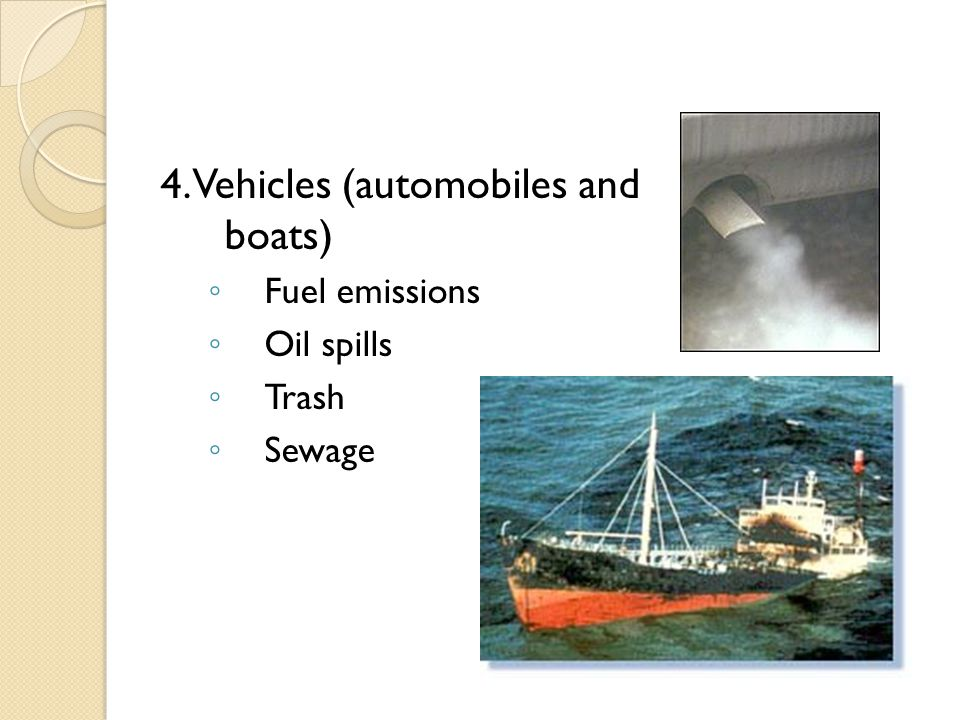 4. Vehicles (automobiles and boats) ◦ Fuel emissions ◦ Oil spills ◦ Trash ◦ Sewage