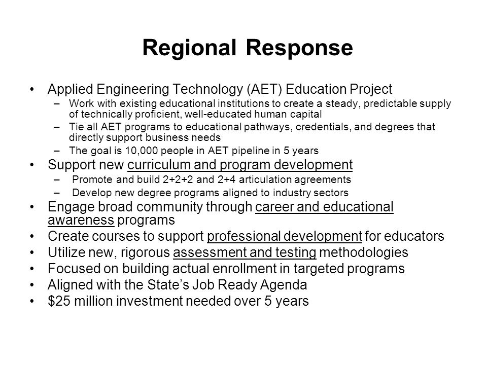 Regional Response Applied Engineering Technology (AET) Education Project –Work with existing educational institutions to create a steady, predictable supply of technically proficient, well-educated human capital –Tie all AET programs to educational pathways, credentials, and degrees that directly support business needs –The goal is 10,000 people in AET pipeline in 5 years Support new curriculum and program development – Promote and build and 2+4 articulation agreements – Develop new degree programs aligned to industry sectors Engage broad community through career and educational awareness programs Create courses to support professional development for educators Utilize new, rigorous assessment and testing methodologies Focused on building actual enrollment in targeted programs Aligned with the State's Job Ready Agenda $25 million investment needed over 5 years