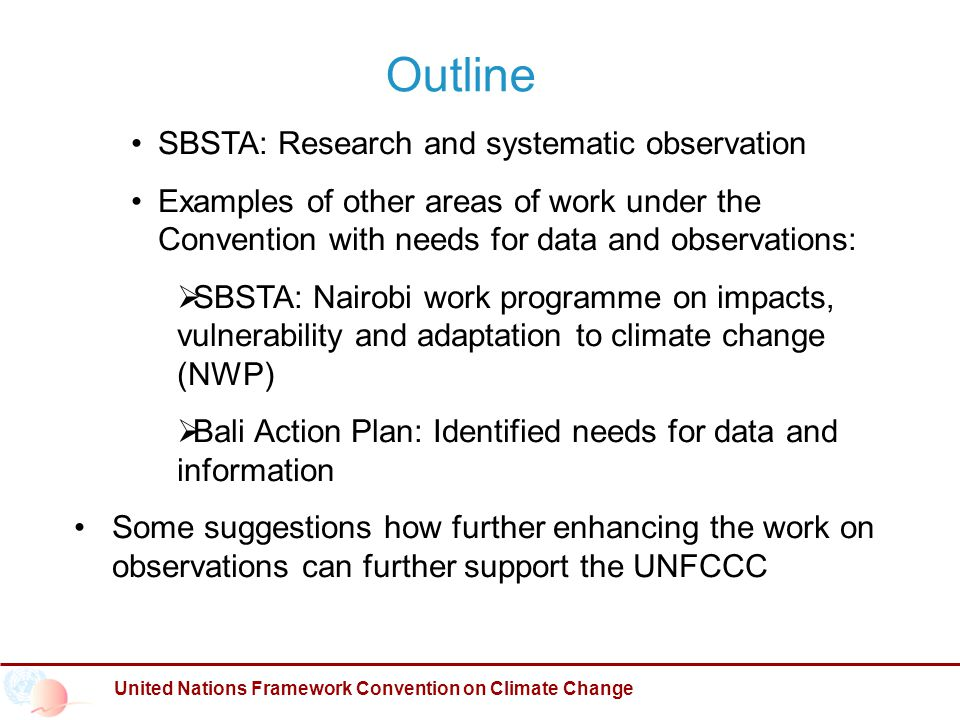 Outline United Nations Framework Convention on Climate Change SBSTA: Research and systematic observation Examples of other areas of work under the Convention with needs for data and observations:  SBSTA: Nairobi work programme on impacts, vulnerability and adaptation to climate change (NWP)  Bali Action Plan: Identified needs for data and information Some suggestions how further enhancing the work on observations can further support the UNFCCC