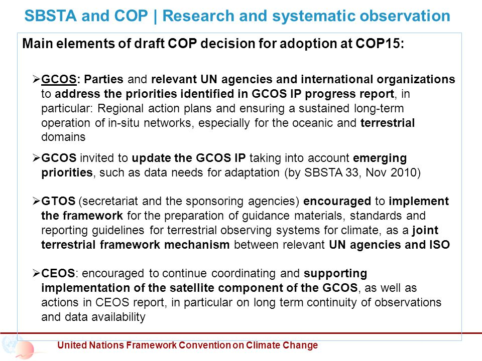 United Nations Framework Convention on Climate Change SBSTA and COP | Research and systematic observation Main elements of draft COP decision for adoption at COP15:  GCOS: Parties and relevant UN agencies and international organizations to address the priorities identified in GCOS IP progress report, in particular: Regional action plans and ensuring a sustained long-term operation of in-situ networks, especially for the oceanic and terrestrial domains  GCOS invited to update the GCOS IP taking into account emerging priorities, such as data needs for adaptation (by SBSTA 33, Nov 2010)  GTOS (secretariat and the sponsoring agencies) encouraged to implement the framework for the preparation of guidance materials, standards and reporting guidelines for terrestrial observing systems for climate, as a joint terrestrial framework mechanism between relevant UN agencies and ISO  CEOS: encouraged to continue coordinating and supporting implementation of the satellite component of the GCOS, as well as actions in CEOS report, in particular on long term continuity of observations and data availability