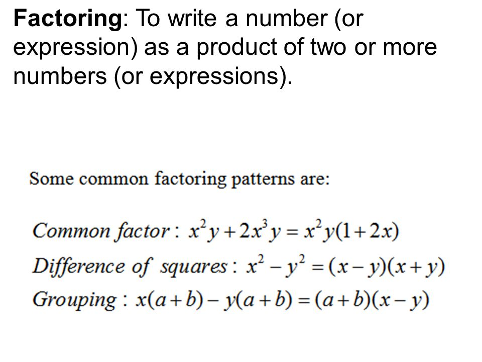 Factoring: To write a number (or expression) as a product of two or more numbers (or expressions).