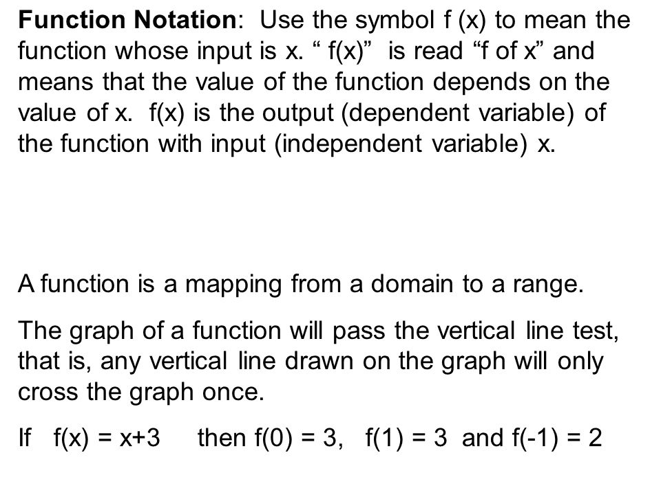 Function Notation: Use the symbol f (x) to mean the function whose input is x.