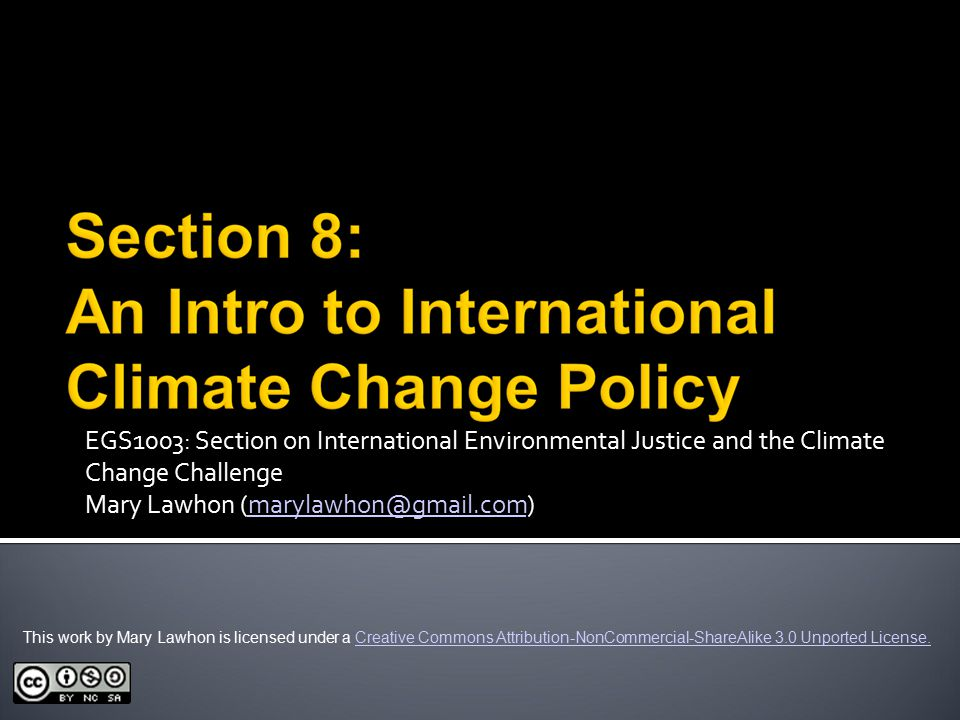 EGS1003: Section on International Environmental Justice and the Climate Change Challenge Mary Lawhon This work by Mary Lawhon is licensed under a Creative Commons Attribution-NonCommercial-ShareAlike 3.0 Unported License.Creative Commons Attribution-NonCommercial-ShareAlike 3.0 Unported License.