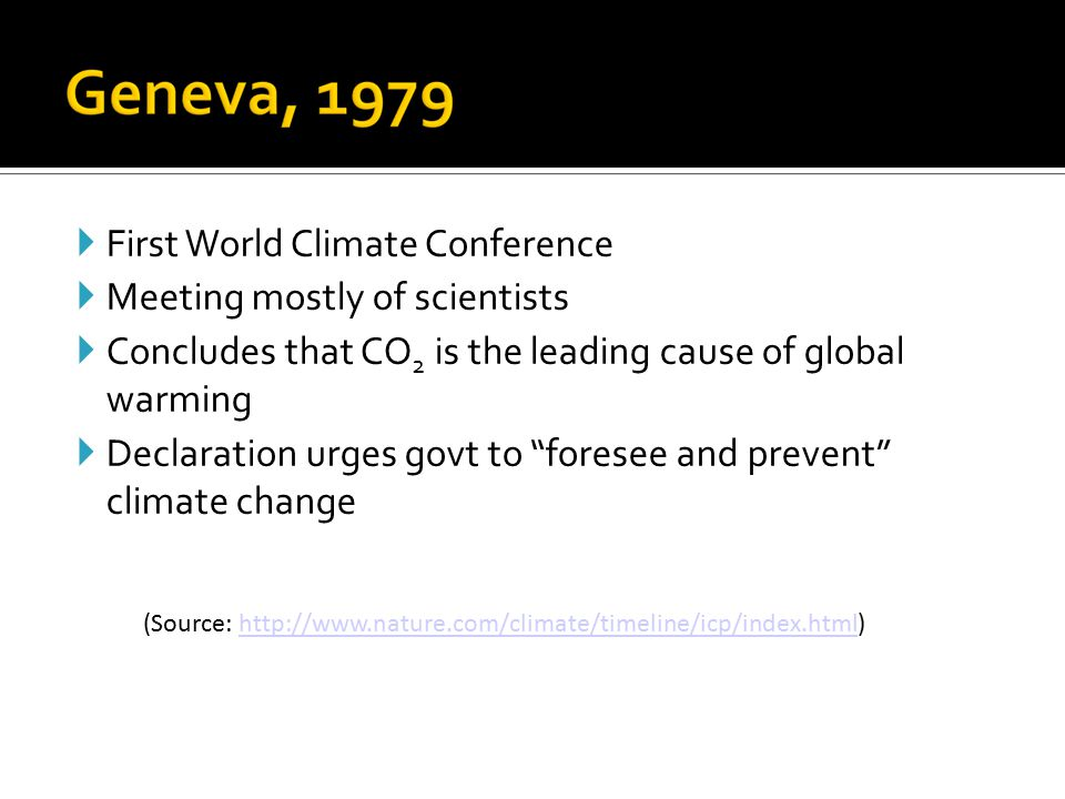  First World Climate Conference  Meeting mostly of scientists  Concludes that CO 2 is the leading cause of global warming  Declaration urges govt to foresee and prevent climate change (Source: