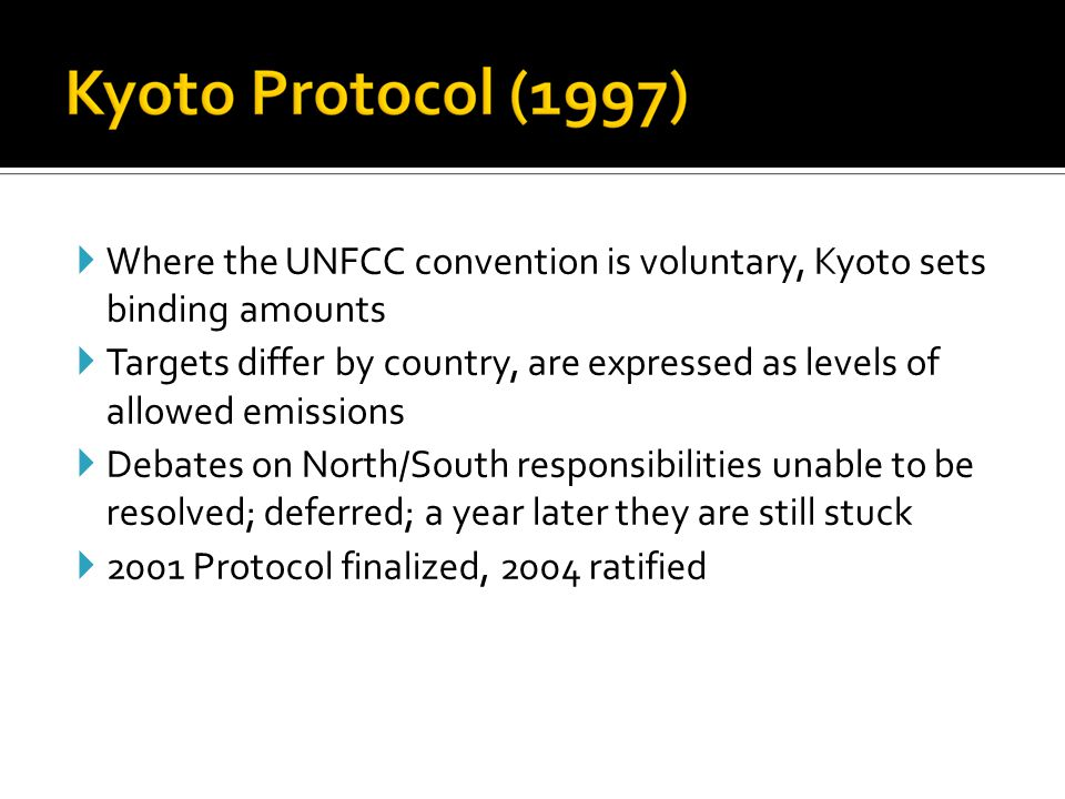  Where the UNFCC convention is voluntary, Kyoto sets binding amounts  Targets differ by country, are expressed as levels of allowed emissions  Debates on North/South responsibilities unable to be resolved; deferred; a year later they are still stuck  2001 Protocol finalized, 2004 ratified