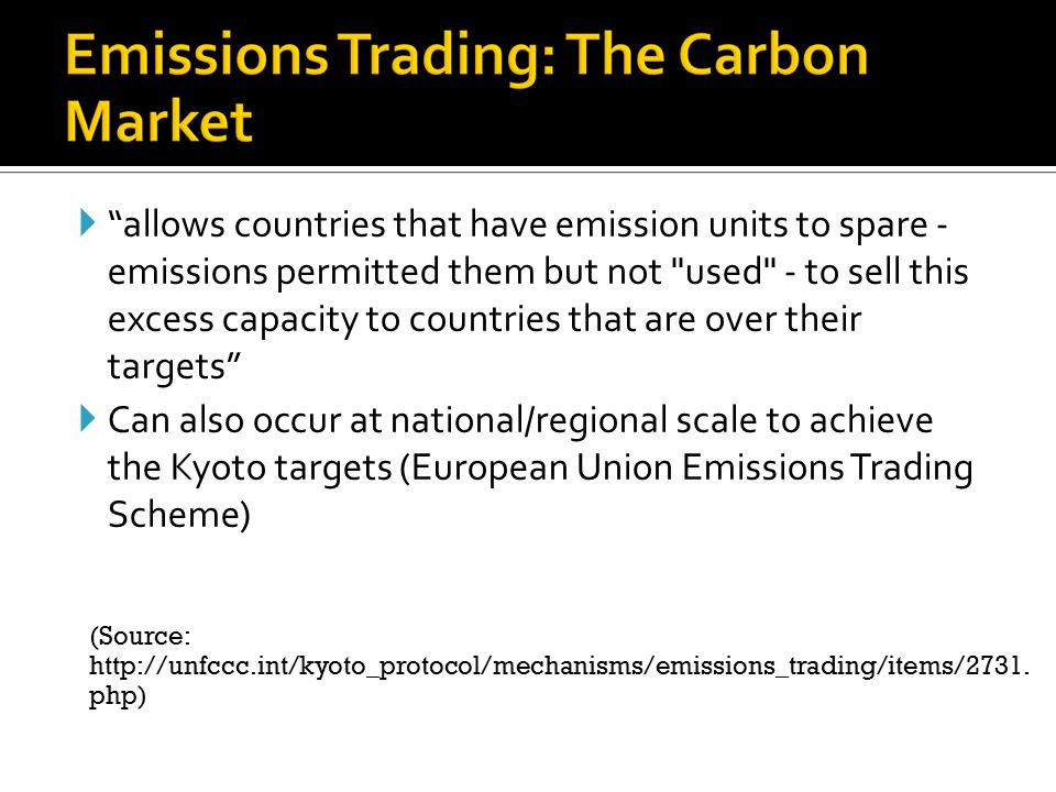  allows countries that have emission units to spare - emissions permitted them but not used - to sell this excess capacity to countries that are over their targets  Can also occur at national/regional scale to achieve the Kyoto targets (European Union Emissions Trading Scheme) (Source: