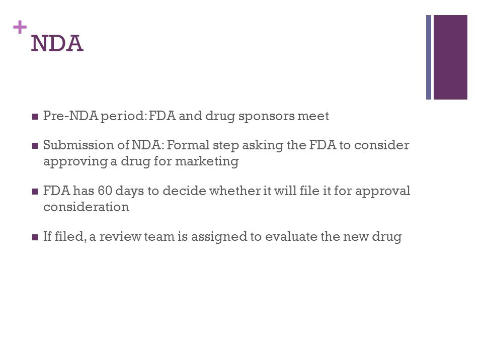 + NDA Pre-NDA period: FDA and drug sponsors meet Submission of NDA: Formal step asking the FDA to consider approving a drug for marketing FDA has 60 days to decide whether it will file it for approval consideration If filed, a review team is assigned to evaluate the new drug