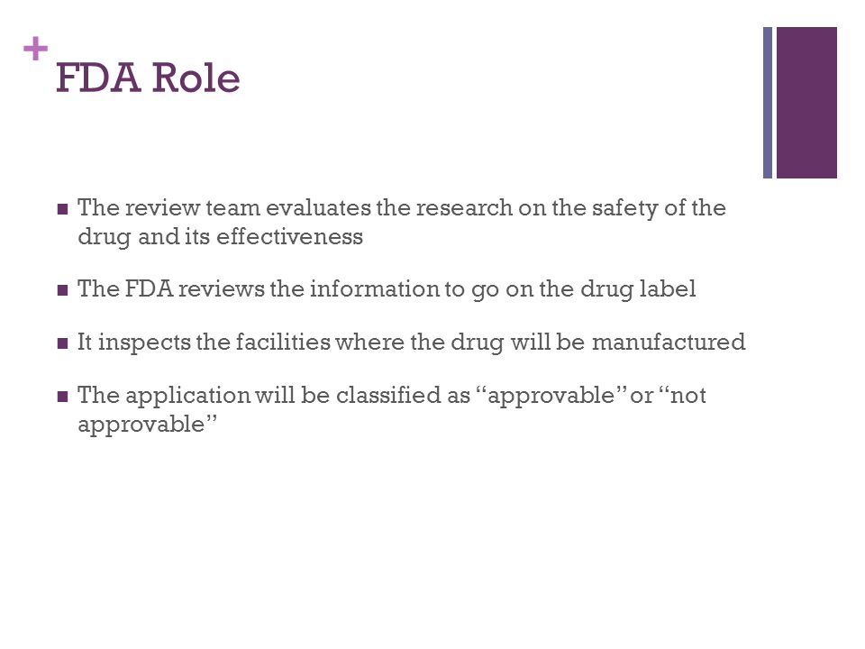 + FDA Role The review team evaluates the research on the safety of the drug and its effectiveness The FDA reviews the information to go on the drug label It inspects the facilities where the drug will be manufactured The application will be classified as approvable or not approvable