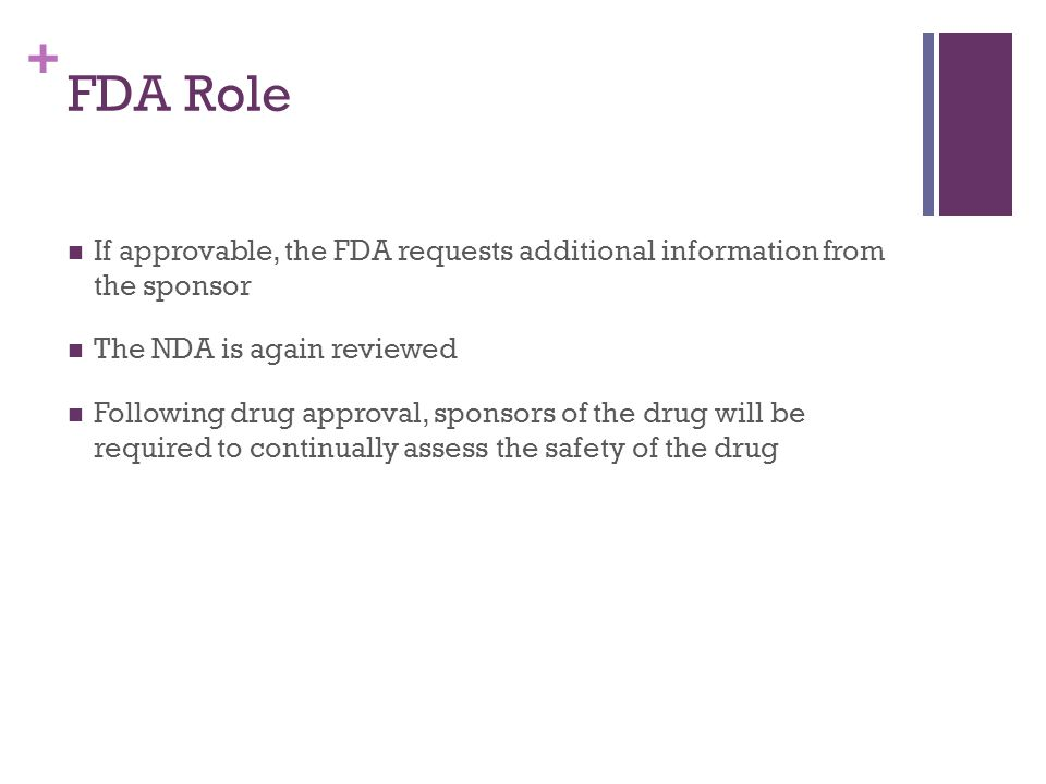 + FDA Role If approvable, the FDA requests additional information from the sponsor The NDA is again reviewed Following drug approval, sponsors of the drug will be required to continually assess the safety of the drug