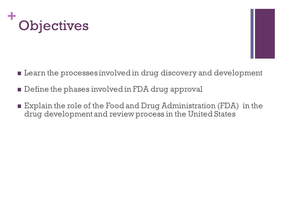 + Objectives Learn the processes involved in drug discovery and development Define the phases involved in FDA drug approval Explain the role of the Food and Drug Administration (FDA) in the drug development and review process in the United States