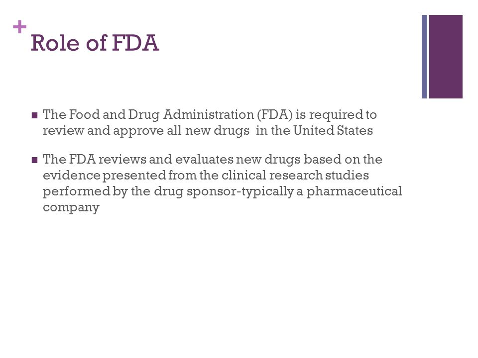 + Role of FDA The Food and Drug Administration (FDA) is required to review and approve all new drugs in the United States The FDA reviews and evaluates new drugs based on the evidence presented from the clinical research studies performed by the drug sponsor-typically a pharmaceutical company