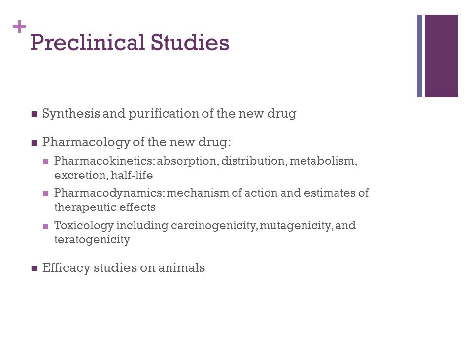 + Preclinical Studies Synthesis and purification of the new drug Pharmacology of the new drug: Pharmacokinetics: absorption, distribution, metabolism, excretion, half-life Pharmacodynamics: mechanism of action and estimates of therapeutic effects Toxicology including carcinogenicity, mutagenicity, and teratogenicity Efficacy studies on animals