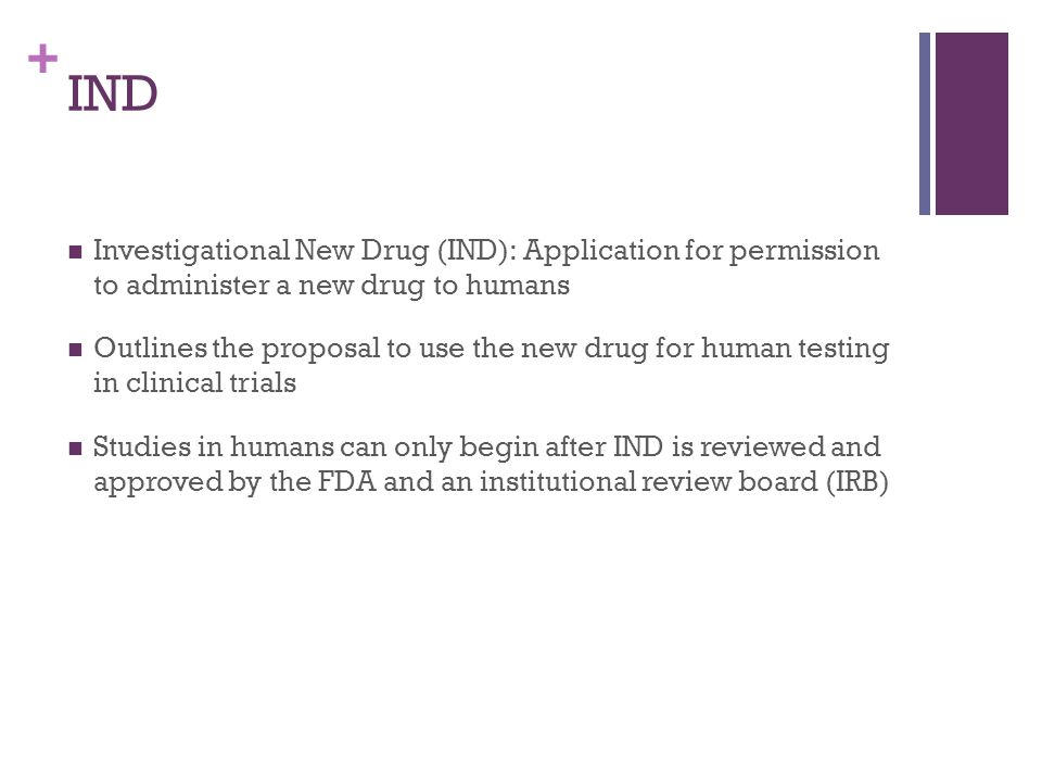 + IND Investigational New Drug (IND): Application for permission to administer a new drug to humans Outlines the proposal to use the new drug for human testing in clinical trials Studies in humans can only begin after IND is reviewed and approved by the FDA and an institutional review board (IRB)