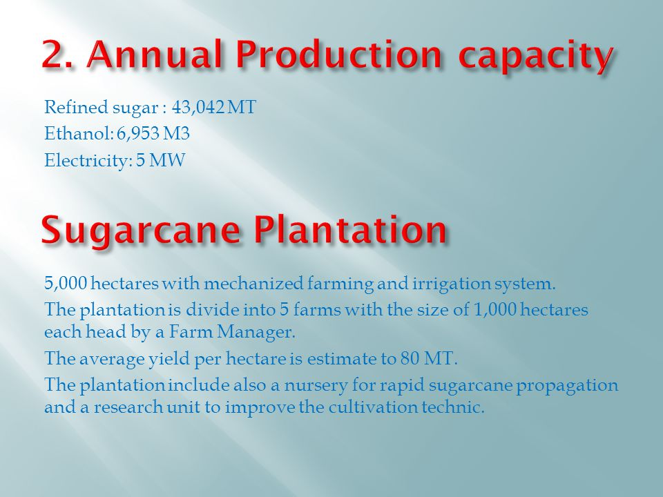 Refined sugar : 43,042 MT Ethanol: 6,953 M3 Electricity: 5 MW 5,000 hectares with mechanized farming and irrigation system.