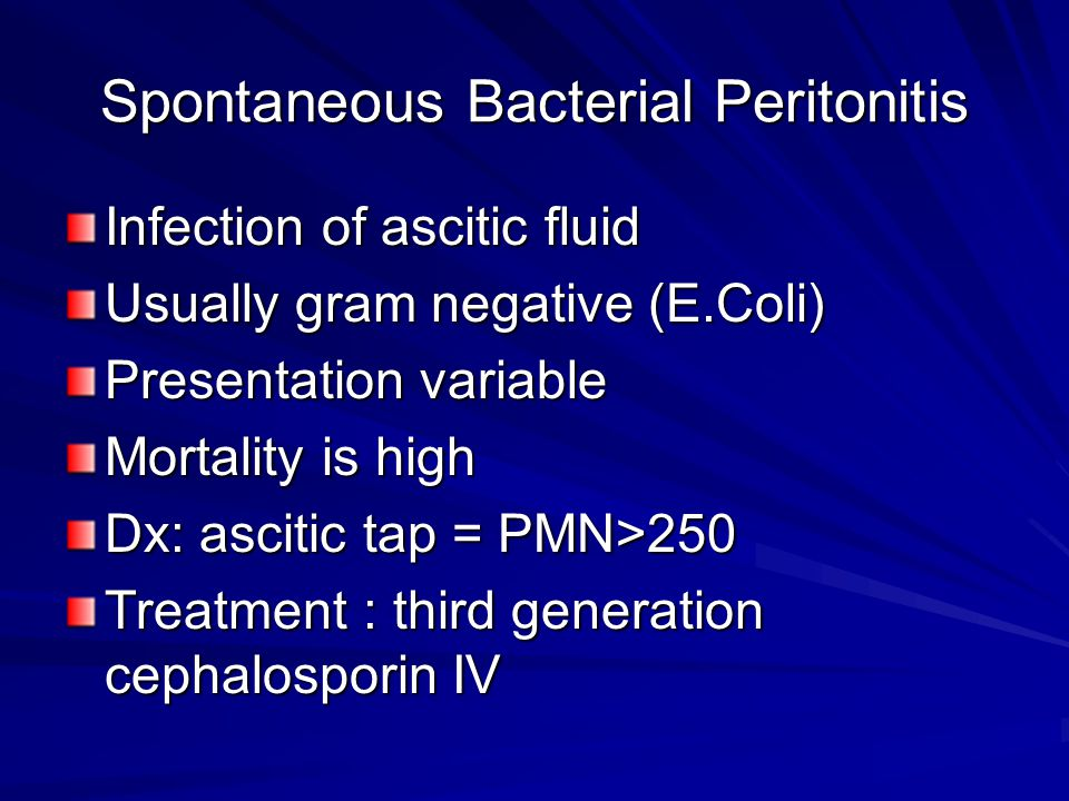 Spontaneous Bacterial Peritonitis Infection of ascitic fluid Usually gram negative (E.Coli) Presentation variable Mortality is high Dx: ascitic tap = PMN>250 Treatment : third generation cephalosporin IV