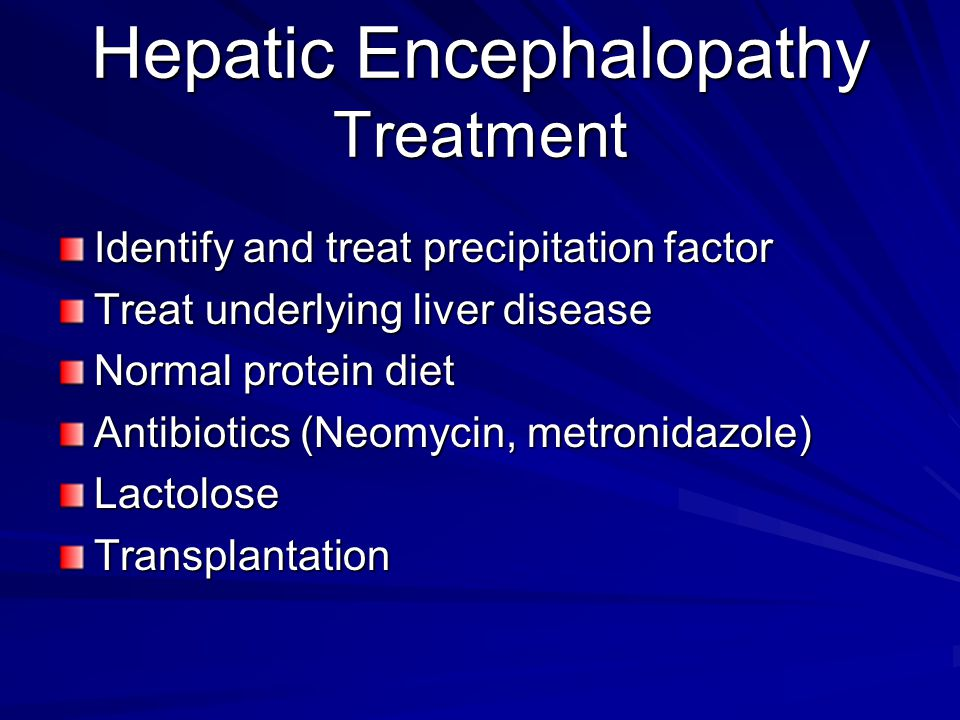 Hepatic Encephalopathy Treatment Identify and treat precipitation factor Treat underlying liver disease Normal protein diet Antibiotics (Neomycin, metronidazole) LactoloseTransplantation