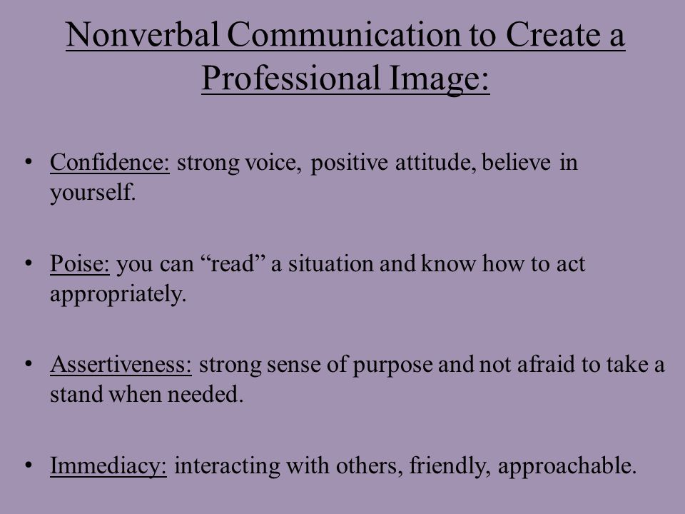 Nonverbal Communication to Create a Professional Image: Confidence: strong voice, positive attitude, believe in yourself.