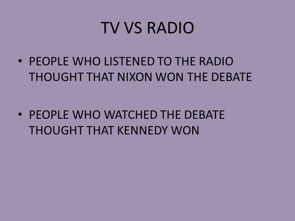 TV VS RADIO PEOPLE WHO LISTENED TO THE RADIO THOUGHT THAT NIXON WON THE DEBATE PEOPLE WHO WATCHED THE DEBATE THOUGHT THAT KENNEDY WON
