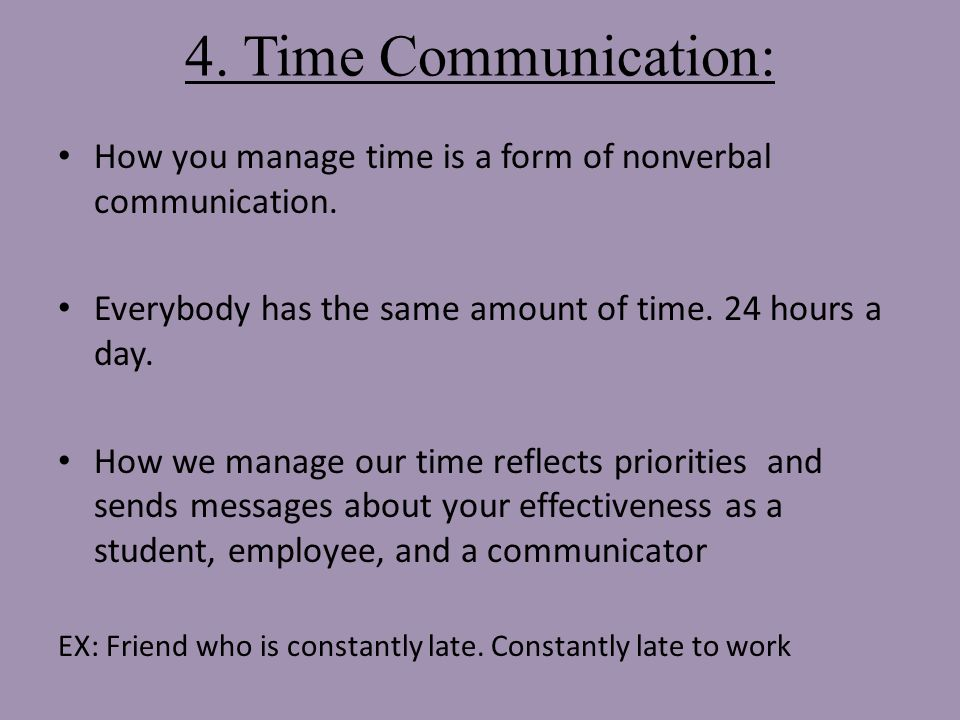 4. Time Communication: How you manage time is a form of nonverbal communication.