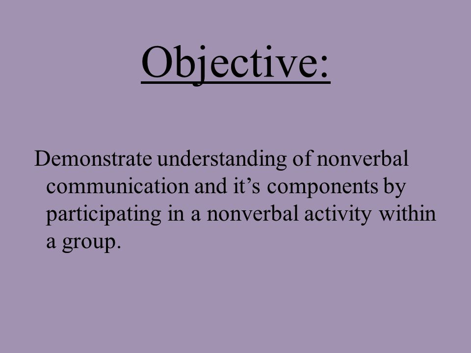Objective: Demonstrate understanding of nonverbal communication and it's components by participating in a nonverbal activity within a group.