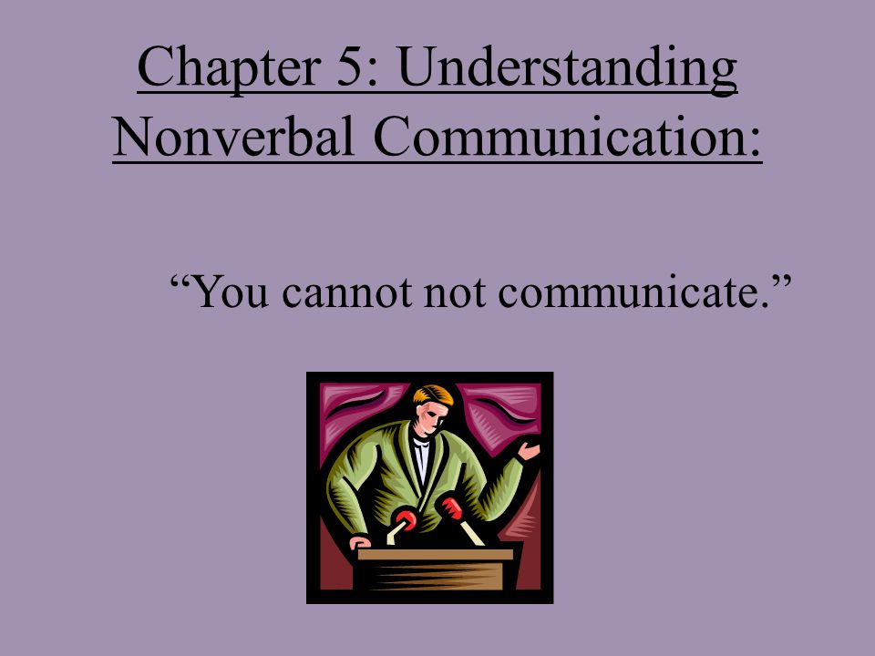 Chapter 5: Understanding Nonverbal Communication: You cannot not communicate.
