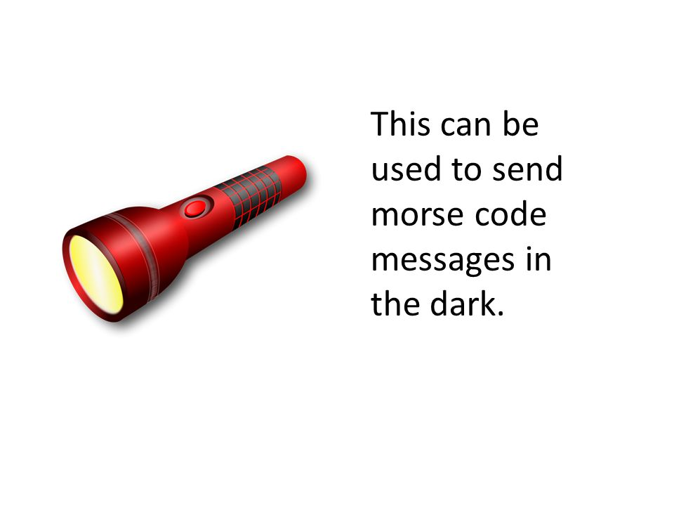 This can be used to send morse code messages in the dark.