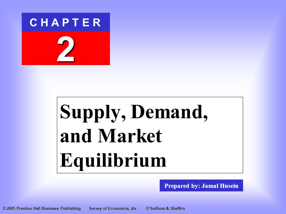 Prepared by: Jamal Husein C H A P T E R 2 © 2005 Prentice Hall Business PublishingSurvey of Economics, 2/eO'Sullivan & Sheffrin Supply, Demand, and Market Equilibrium