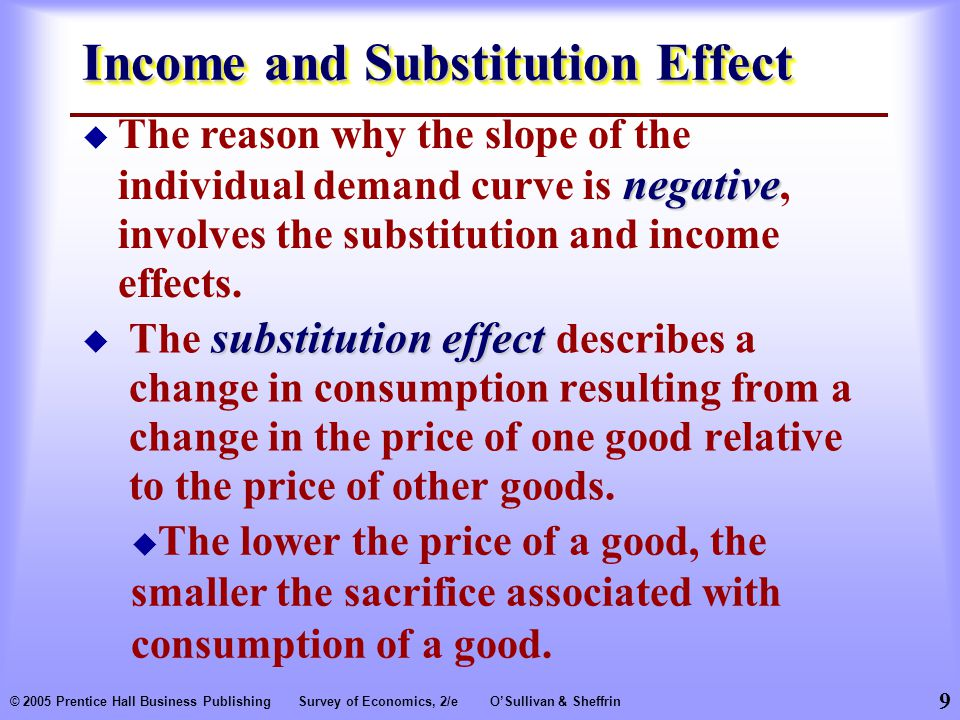 9 © 2005 Prentice Hall Business PublishingSurvey of Economics, 2/eO'Sullivan & Sheffrin Income and Substitution Effect substitution effect  The substitution effect describes a change in consumption resulting from a change in the price of one good relative to the price of other goods.